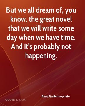 But we all dream of, you know, the great novel that we will write some day when we have time. And it's probably not happening.