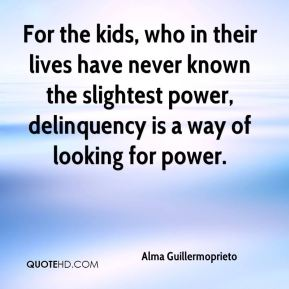 For the kids, who in their lives have never known the slightest power, delinquency is a way of looking for power.