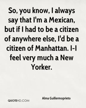 So, you know, I always say that I'm a Mexican, but if I had to be a citizen of anywhere else, I'd be a citizen of Manhattan. I-I feel very much a New Yorker.