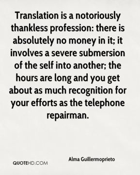 Translation is a notoriously thankless profession: there is absolutely no money in it; it involves a severe submersion of the self into another; the hours are long and you get about as much recognition for your efforts as the telephone repairman.
