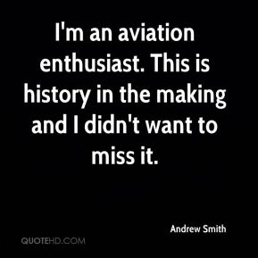 Andrew Smith - I'm an aviation enthusiast. This is history in the making and I didn't want to miss it.