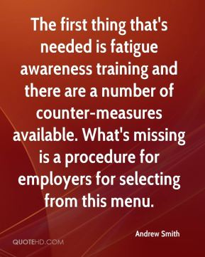 Andrew Smith - The first thing that's needed is fatigue awareness training and there are a number of counter-measures available. What's missing is a procedure for employers for selecting from this menu.