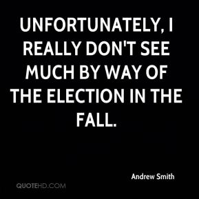 Andrew Smith - Unfortunately, I really don't see much by way of the election in the fall.