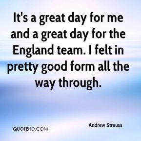 Andrew Strauss - It's a great day for me and a great day for the England team. I felt in pretty good form all the way through.