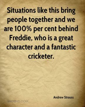Andrew Strauss - Situations like this bring people together and we are 100% per cent behind Freddie, who is a great character and a fantastic cricketer.