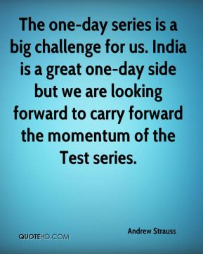 Andrew Strauss - The one-day series is a big challenge for us. India is a great one-day side but we are looking forward to carry forward the momentum of the Test series.