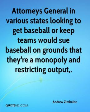 Andrew Zimbalist - Attorneys General in various states looking to get baseball or keep teams would sue baseball on grounds that they're a monopoly and restricting output.