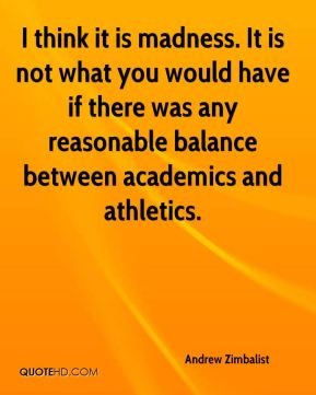 Andrew Zimbalist - I think it is madness. It is not what you would have if there was any reasonable balance between academics and athletics.