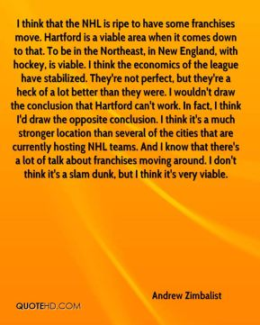 Andrew Zimbalist - I think that the NHL is ripe to have some franchises move. Hartford is a viable area when it comes down to that. To be in the Northeast, in New England, with hockey, is viable. I think the economics of the league have stabilized. They're not perfect, but they're a heck of a lot better than they were. I wouldn't draw the conclusion that Hartford can't work. In fact, I think I'd draw the opposite conclusion. I think it's a much stronger location than several of the cities that are currently hosting NHL teams. And I know that there's a lot of talk about franchises moving around. I don't think it's a slam dunk, but I think it's very viable.