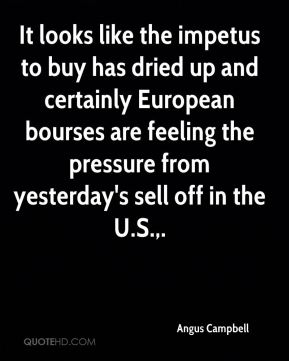 Angus Campbell - It looks like the impetus to buy has dried up and certainly European bourses are feeling the pressure from yesterday's sell off in the U.S..