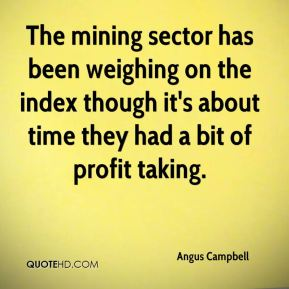 Angus Campbell - The mining sector has been weighing on the index though it's about time they had a bit of profit taking.