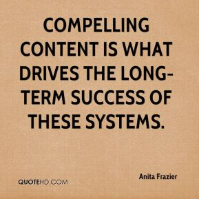 Anita Frazier - Compelling content is what drives the long-term success of these systems.