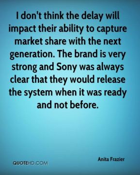 Anita Frazier - I don't think the delay will impact their ability to capture market share with the next generation. The brand is very strong and Sony was always clear that they would release the system when it was ready and not before.