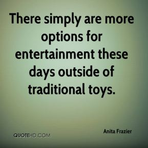 Anita Frazier - There simply are more options for entertainment these days outside of traditional toys.