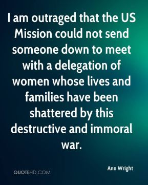 I am outraged that the US Mission could not send someone down to meet with a delegation of women whose lives and families have been shattered by this destructive and immoral war.