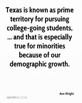 Ann Wright - Texas is known as prime territory for pursuing college-going students, ... and that is especially true for minorities because of our demographic growth.