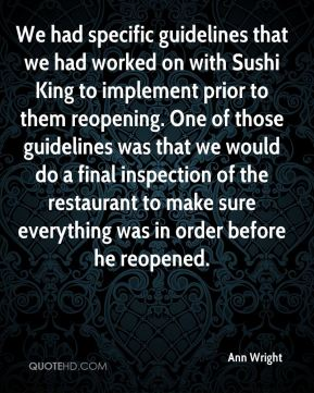 We had specific guidelines that we had worked on with Sushi King to implement prior to them reopening. One of those guidelines was that we would do a final inspection of the restaurant to make sure everything was in order before he reopened.