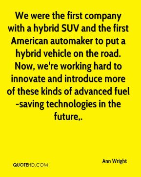 We were the first company with a hybrid SUV and the first American automaker to put a hybrid vehicle on the road. Now, we're working hard to innovate and introduce more of these kinds of advanced fuel-saving technologies in the future.