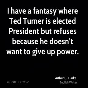 Arthur C. Clarke - I have a fantasy where Ted Turner is elected President but refuses because he doesn't want to give up power.