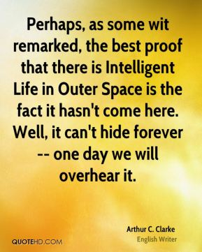 Arthur C. Clarke - Perhaps, as some wit remarked, the best proof that there is Intelligent Life in Outer Space is the fact it hasn't come here. Well, it can't hide forever -- one day we will overhear it.