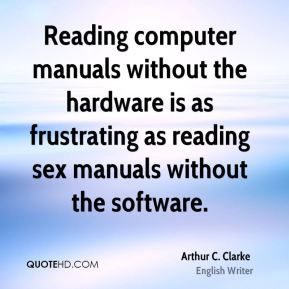 Arthur C. Clarke - Reading computer manuals without the hardware is as frustrating as reading sex manuals without the software.