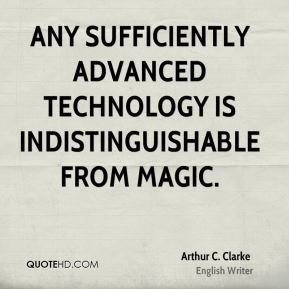 Arthur C. Clarke - Any sufficiently advanced technology is indistinguishable from magic.