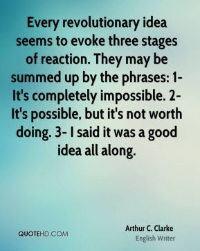 Arthur C. Clarke - Every revolutionary idea seems to evoke three stages of reaction. They may be summed up by the phrases: 1- It's completely impossible. 2- It's possible, but it's not worth doing. 3- I said it was a good idea all along.