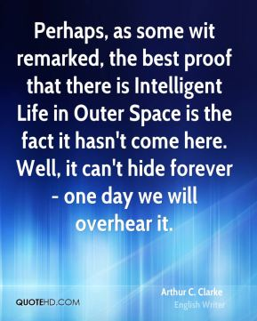 Arthur C. Clarke - Perhaps, as some wit remarked, the best proof that there is Intelligent Life in Outer Space is the fact it hasn't come here. Well, it can't hide forever - one day we will overhear it.