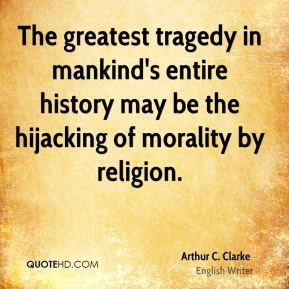 The greatest tragedy in mankind's entire history may be the hijacking of morality by religion.
