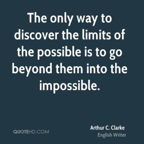 Arthur C. Clarke - The only way to discover the limits of the possible is to go beyond them into the impossible.