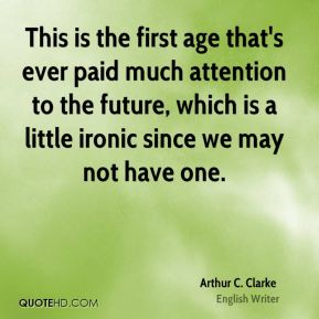 Arthur C. Clarke - This is the first age that's ever paid much attention to the future, which is a little ironic since we may not have one.