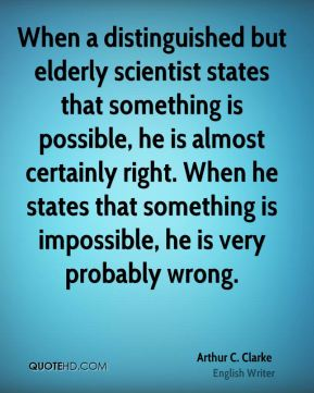 Arthur C. Clarke - When a distinguished but elderly scientist states that something is possible, he is almost certainly right. When he states that something is impossible, he is very probably wrong.