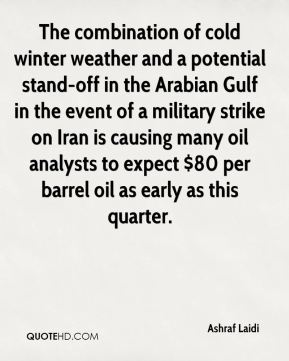 The combination of cold winter weather and a potential stand-off in the Arabian Gulf in the event of a military strike on Iran is causing many oil analysts to expect $80 per barrel oil as early as this quarter.