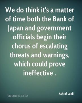 We do think it's a matter of time both the Bank of Japan and government officials begin their chorus of escalating threats and warnings, which could prove ineffective .