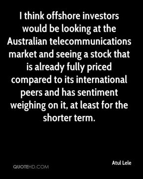 Atul Lele - I think offshore investors would be looking at the Australian telecommunications market and seeing a stock that is already fully priced compared to its international peers and has sentiment weighing on it, at least for the shorter term.