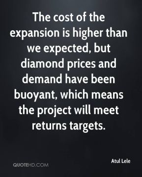 Atul Lele - The cost of the expansion is higher than we expected, but diamond prices and demand have been buoyant, which means the project will meet returns targets.