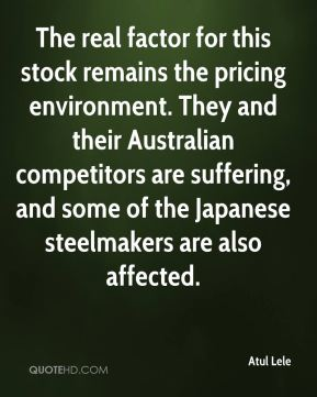 Atul Lele - The real factor for this stock remains the pricing environment. They and their Australian competitors are suffering, and some of the Japanese steelmakers are also affected.