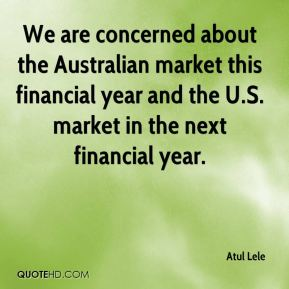 Atul Lele - We are concerned about the Australian market this financial year and the U.S. market in the next financial year.