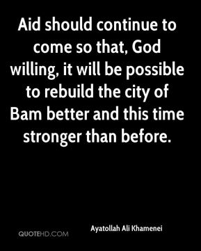 Aid should continue to come so that, God willing, it will be possible to rebuild the city of Bam better and this time stronger than before.