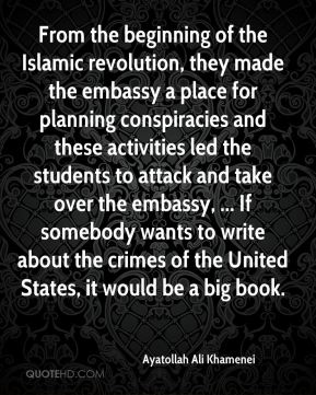 From the beginning of the Islamic revolution, they made the embassy a place for planning conspiracies and these activities led the students to attack and take over the embassy, ... If somebody wants to write about the crimes of the United States, it would be a big book.