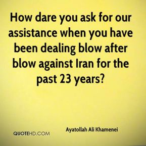Ayatollah Ali Khamenei - How dare you ask for our assistance when you have been dealing blow after blow against Iran for the past 23 years?