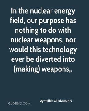 In the nuclear energy field, our purpose has nothing to do with nuclear weapons, nor would this technology ever be diverted into (making) weapons.