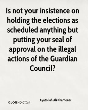 Is not your insistence on holding the elections as scheduled anything but putting your seal of approval on the illegal actions of the Guardian Council?