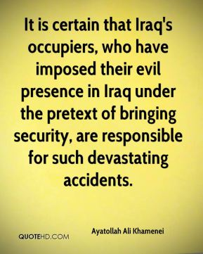 It is certain that Iraq's occupiers, who have imposed their evil presence in Iraq under the pretext of bringing security, are responsible for such devastating accidents.