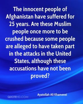 Ayatollah Ali Khamenei - The innocent people of Afghanistan have suffered for 25 years. Are these Muslim people once more to be crushed because some people are alleged to have taken part in the attacks in the United States, although these accusations have not been proved?