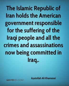 The Islamic Republic of Iran holds the American government responsible for the suffering of the Iraqi people and all the crimes and assassinations now being committed in Iraq.