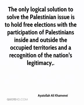 The only logical solution to solve the Palestinian issue is to hold free elections with the participation of Palestinians inside and outside the occupied territories and a recognition of the nation's legitimacy.