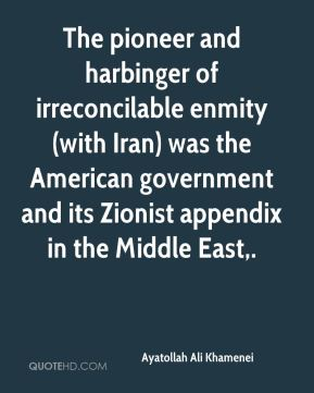 The pioneer and harbinger of irreconcilable enmity (with Iran) was the American government and its Zionist appendix in the Middle East.