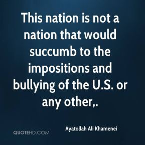 This nation is not a nation that would succumb to the impositions and bullying of the U.S. or any other.