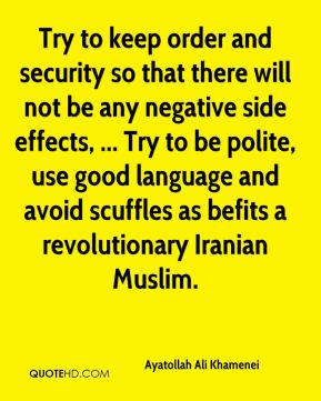 Try to keep order and security so that there will not be any negative side effects, ... Try to be polite, use good language and avoid scuffles as befits a revolutionary Iranian Muslim.